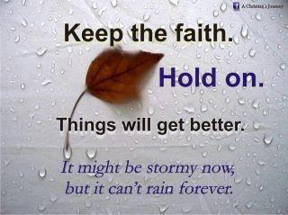 Keep the faith. Hold on. Things will get better. It might be stormy now but it can't rain forever.